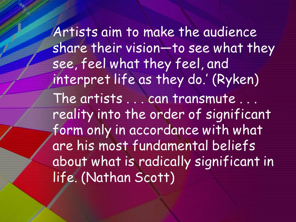 Artists aim to make the audience share their vision—to see what they see, feel what they feel, and interpret life as they do.' (Ryken) The artists...