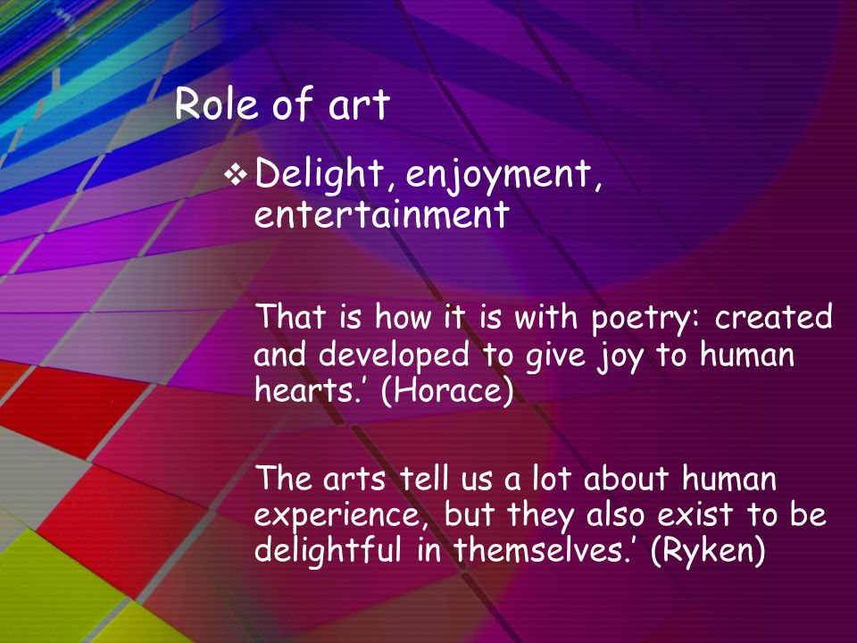 Role of art  Delight, enjoyment, entertainment That is how it is with poetry: created and developed to give joy to human hearts.' (Horace) The arts tell us a lot about human experience, but they also exist to be delightful in themselves.' (Ryken)