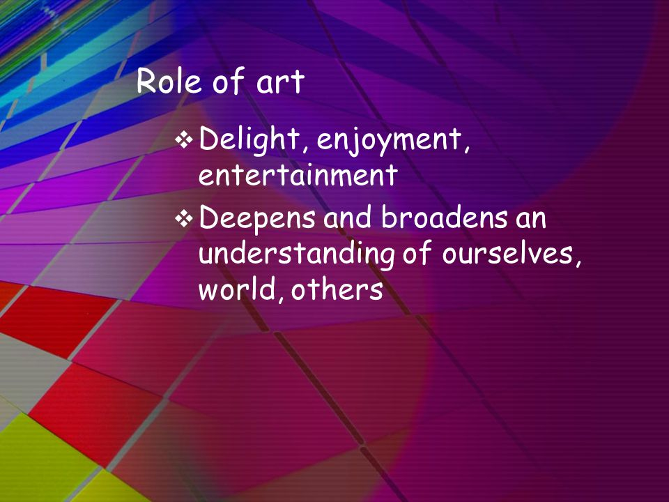 Role of art  Delight, enjoyment, entertainment  Deepens and broadens an understanding of ourselves, world, others