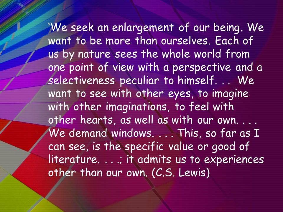 'We seek an enlargement of our being. We want to be more than ourselves. Each of us by nature sees the whole world from one point of view with a persp