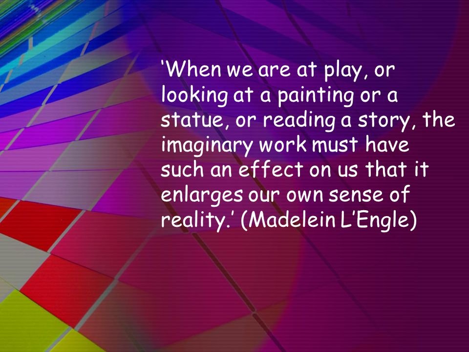 'When we are at play, or looking at a painting or a statue, or reading a story, the imaginary work must have such an effect on us that it enlarges our own sense of reality.' (Madelein L'Engle)