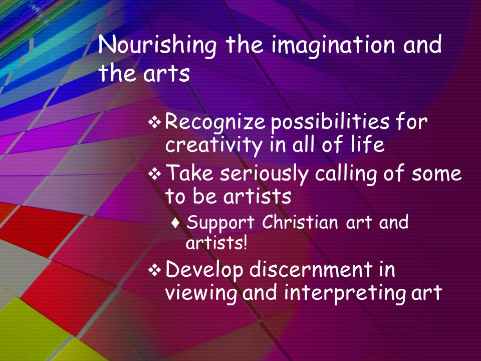 Nourishing the imagination and the arts  Recognize possibilities for creativity in all of life  Take seriously calling of some to be artists ♦ Suppo