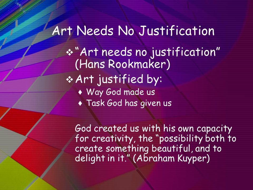 Art Needs No Justification  Art needs no justification (Hans Rookmaker)  Art justified by: ♦ Way God made us ♦ Task God has given us God created us with his own capacity for creativity, the possibility both to create something beautiful, and to delight in it. (Abraham Kuyper)