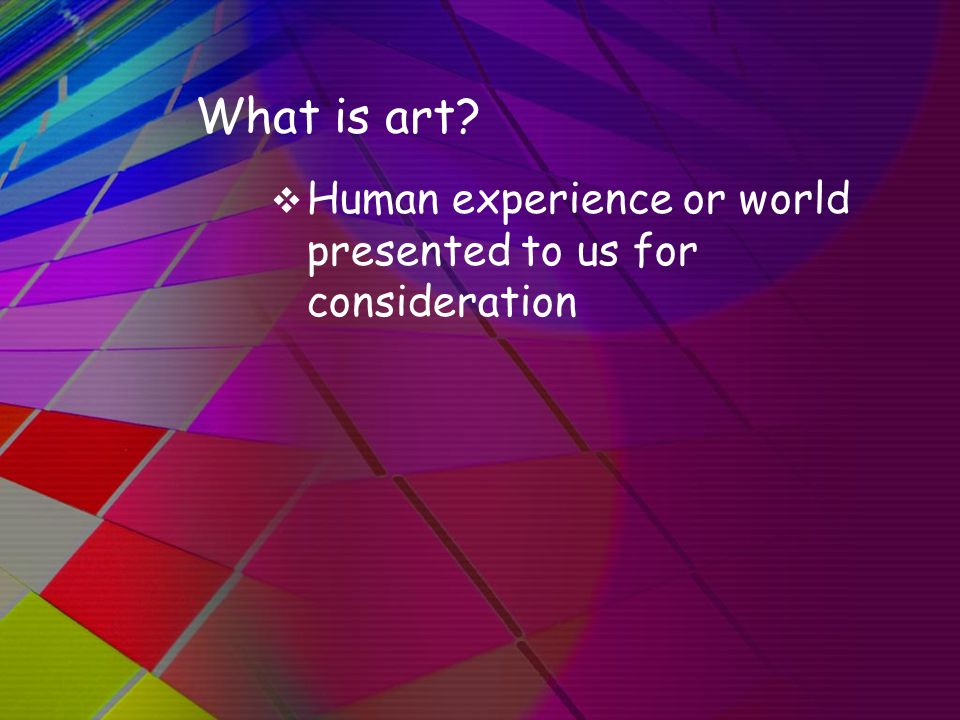 What is art?  Human experience or world presented to us for consideration