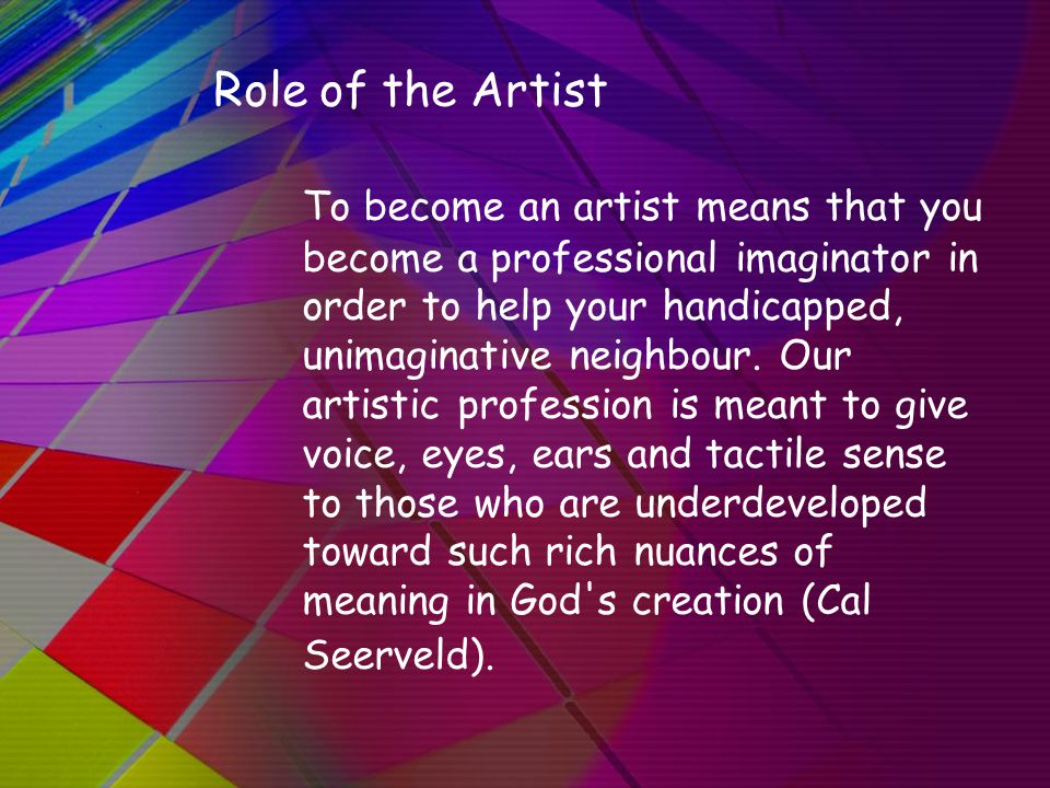 Role of the Artist To become an artist means that you become a professional imaginator in order to help your handicapped, unimaginative neighbour.