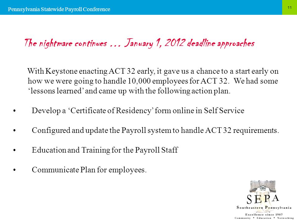 11 The nightmare continues … January 1, 2012 deadline approaches With Keystone enacting ACT 32 early, it gave us a chance to a start early on how we were going to handle 10,000 employees for ACT 32.