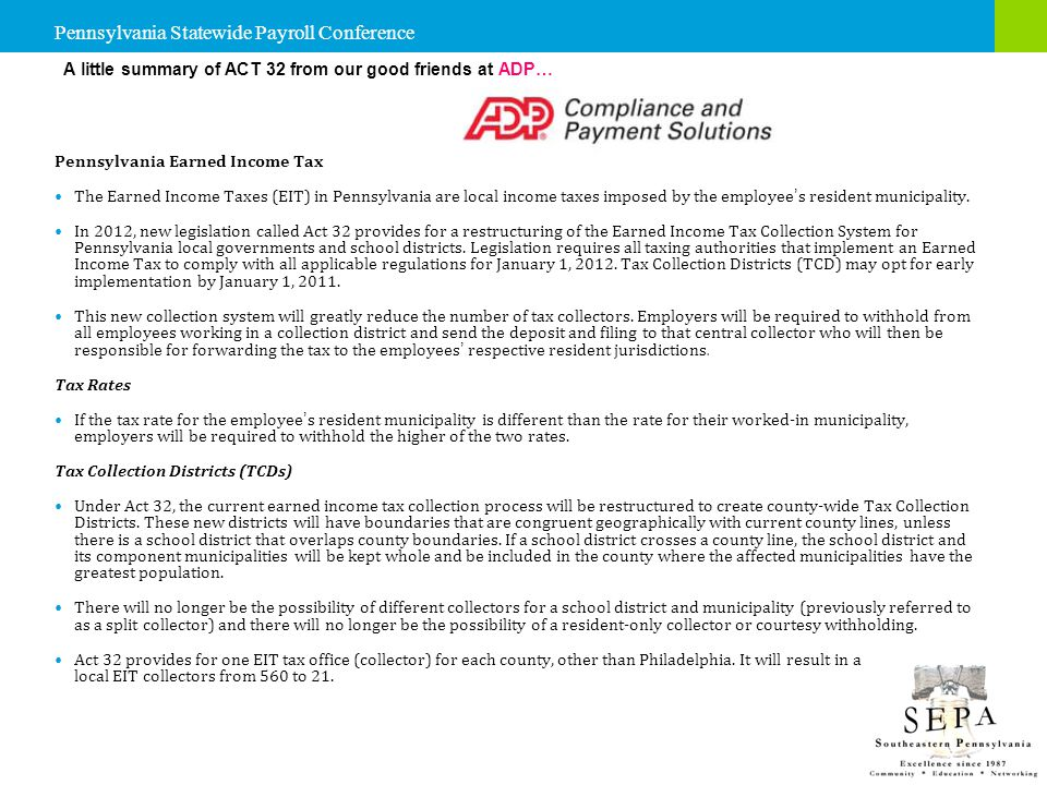 A little summary of ACT 32 from our good friends at ADP… Pennsylvania Earned Income Tax The Earned Income Taxes (EIT) in Pennsylvania are local income taxes imposed by the employee ' s resident municipality.