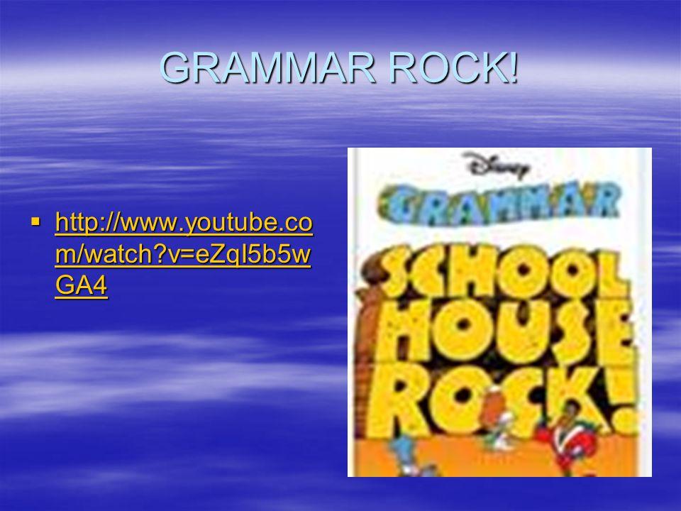 GRAMMAR ROCK!  http://www.youtube.co m/watch?v=eZqI5b5w GA4 http://www.youtube.co m/watch?v=eZqI5b5w GA4 http://www.youtube.co m/watch?v=eZqI5b5w GA4