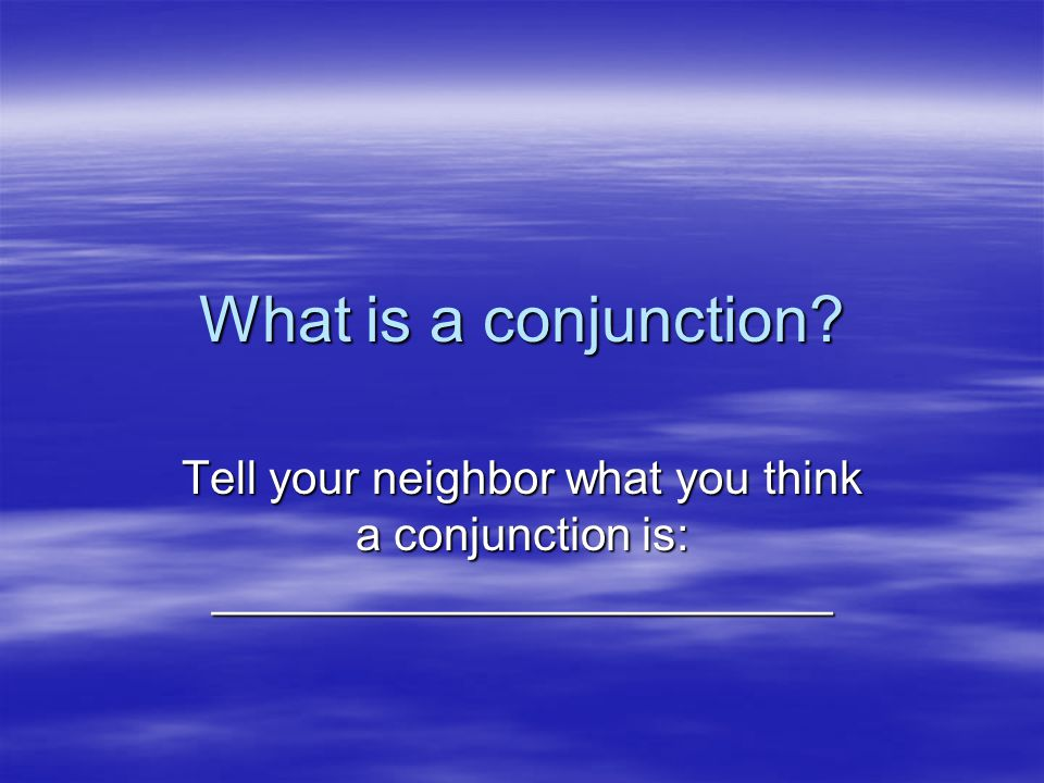 What is a conjunction Tell your neighbor what you think a conjunction is: ________________________