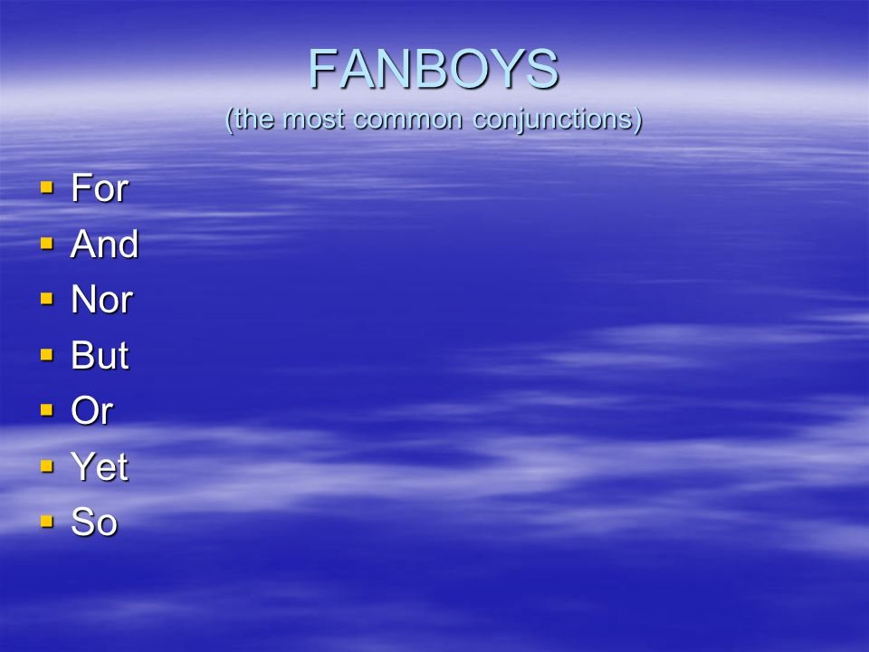 FANBOYS (the most common conjunctions)  For  And  Nor  But  Or  Yet  So
