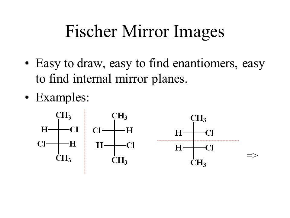 Fischer Mirror Images Easy to draw, easy to find enantiomers, easy to find internal mirror planes.