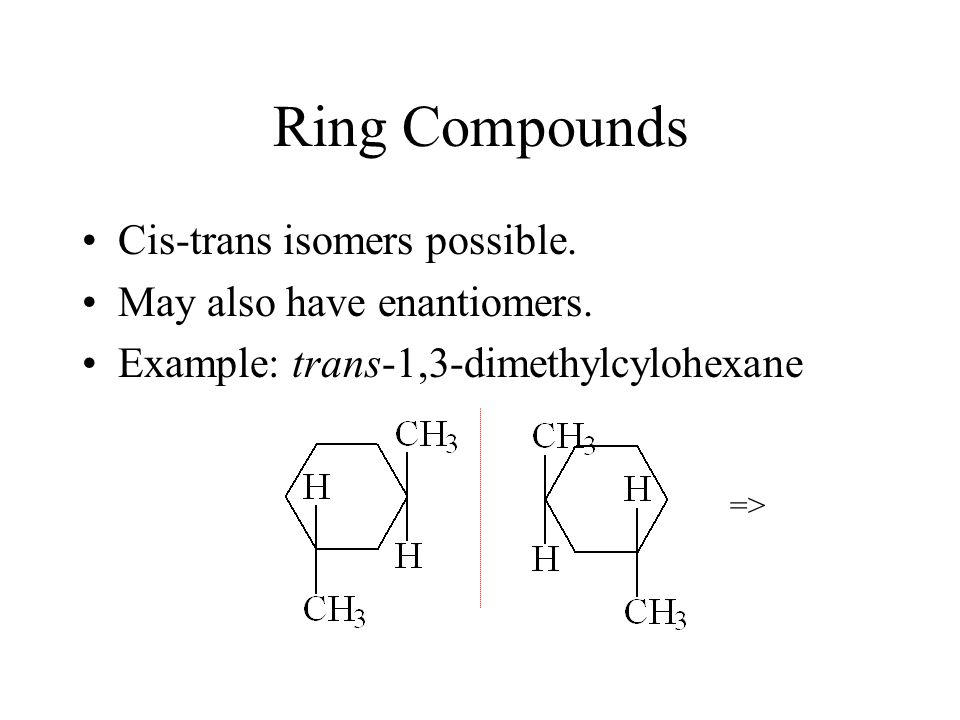 Ring Compounds Cis-trans isomers possible. May also have enantiomers.