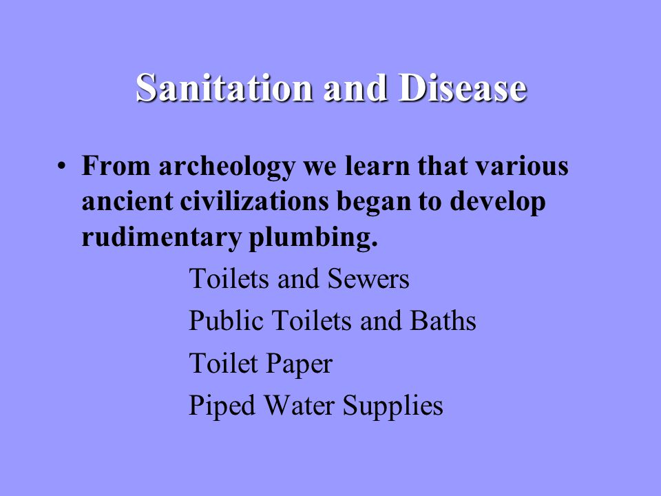 Sanitation and Disease From archeology we learn that various ancient civilizations began to develop rudimentary plumbing.