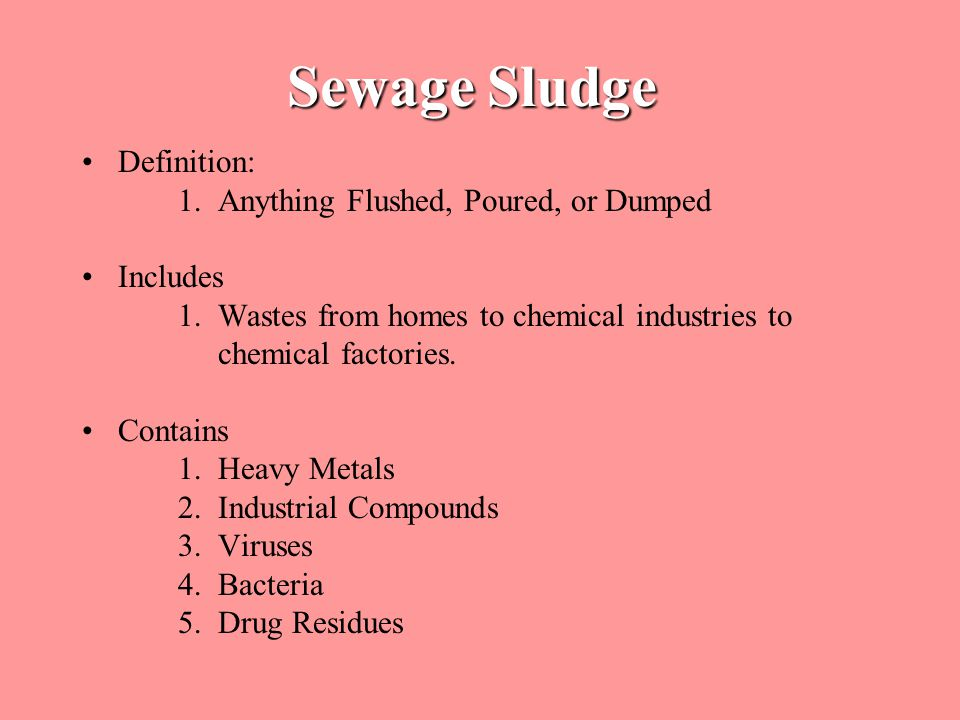 Sewage Sludge Definition: 1. Anything Flushed, Poured, or Dumped Includes 1.
