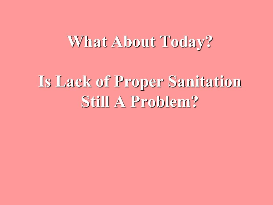 What About Today? Is Lack of Proper Sanitation Still A Problem?