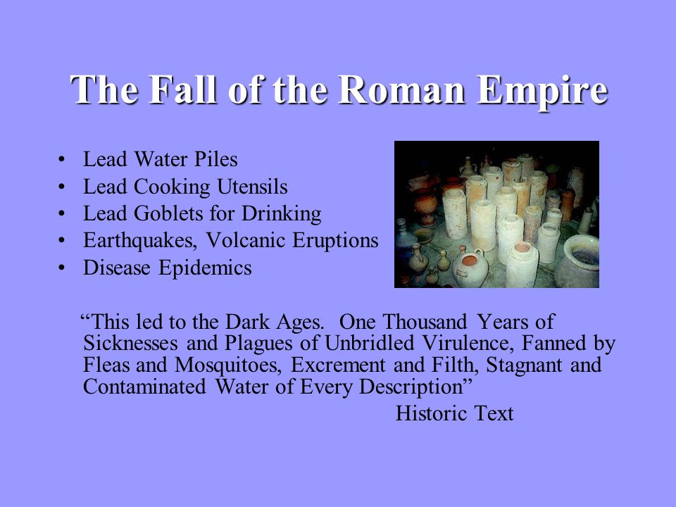 The Fall of the Roman Empire Lead Water Piles Lead Cooking Utensils Lead Goblets for Drinking Earthquakes, Volcanic Eruptions Disease Epidemics This led to the Dark Ages.