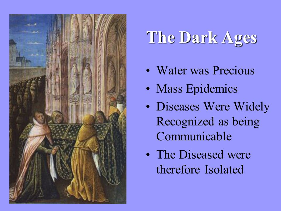 The Dark Ages Water was Precious Mass Epidemics Diseases Were Widely Recognized as being Communicable The Diseased were therefore Isolated
