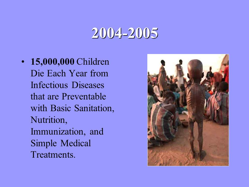 2004-2005 15,000,000 Children Die Each Year from Infectious Diseases that are Preventable with Basic Sanitation, Nutrition, Immunization, and Simple Medical Treatments.
