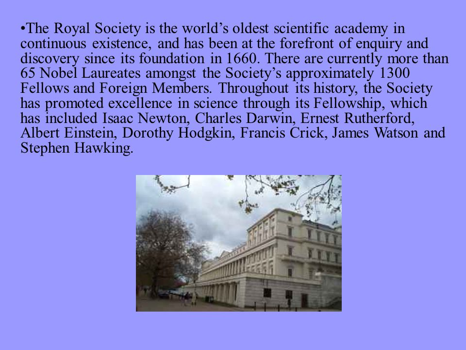 The Royal Society is the world's oldest scientific academy in continuous existence, and has been at the forefront of enquiry and discovery since its foundation in 1660.