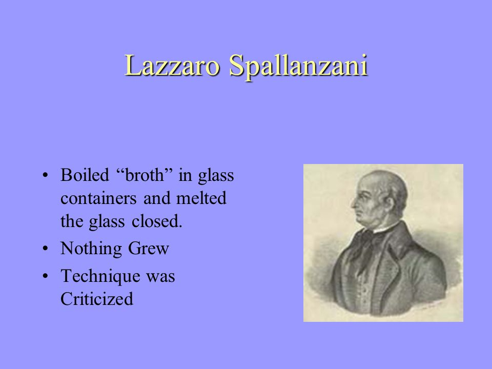 Lazzaro Spallanzani Boiled broth in glass containers and melted the glass closed.