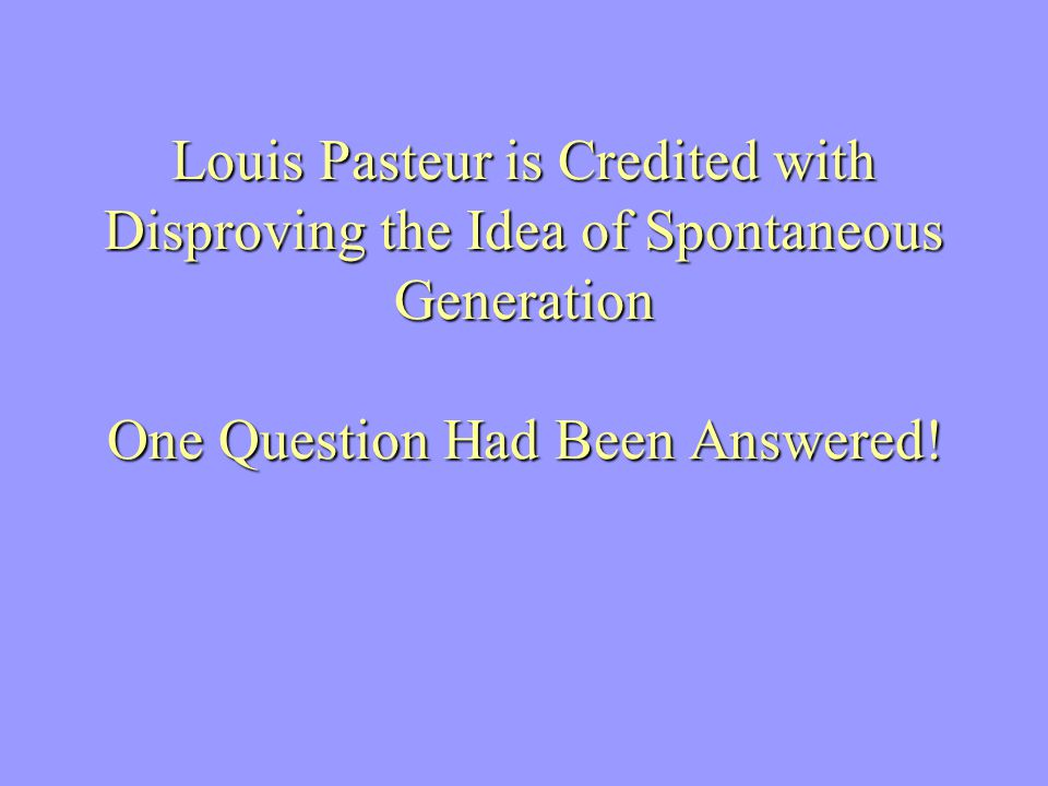 Louis Pasteur is Credited with Disproving the Idea of Spontaneous Generation One Question Had Been Answered!