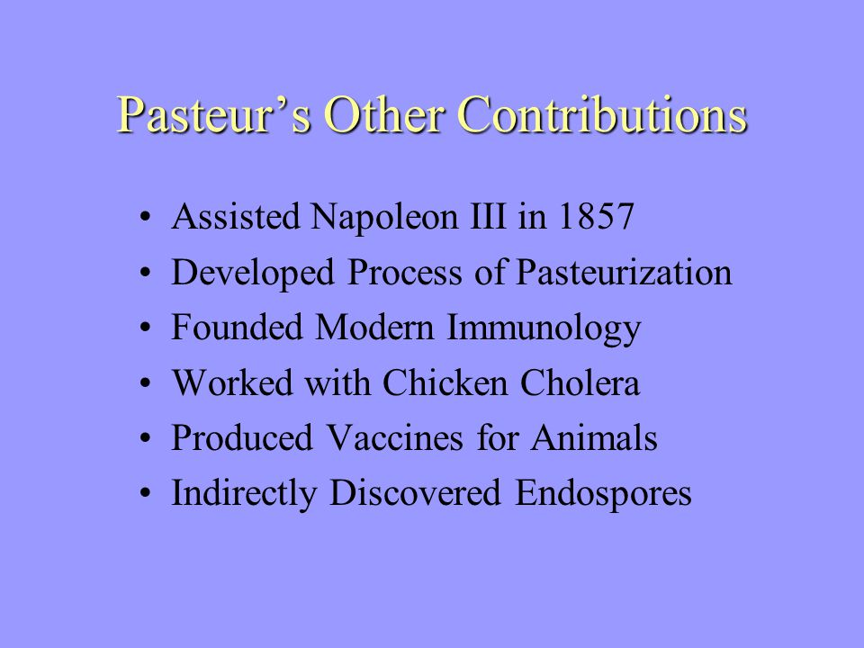 Pasteur's Other Contributions Assisted Napoleon III in 1857 Developed Process of Pasteurization Founded Modern Immunology Worked with Chicken Cholera Produced Vaccines for Animals Indirectly Discovered Endospores