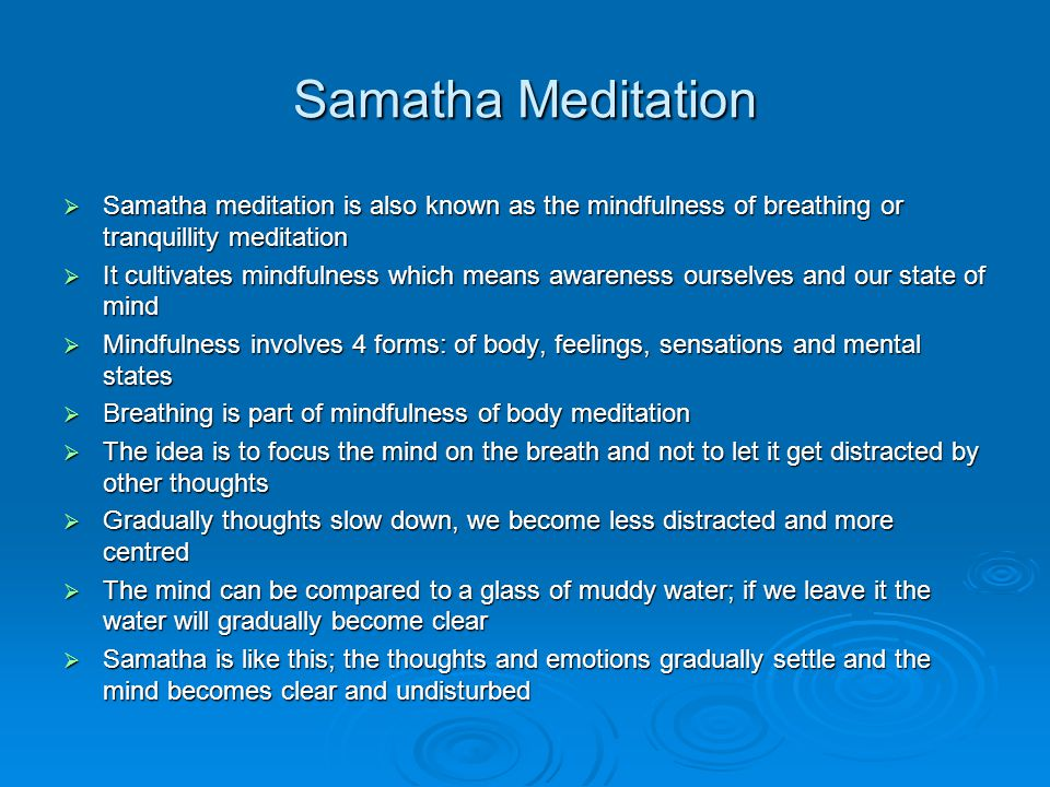 Samatha Meditation  Samatha meditation is also known as the mindfulness of breathing or tranquillity meditation  It cultivates mindfulness which means awareness ourselves and our state of mind  Mindfulness involves 4 forms: of body, feelings, sensations and mental states  Breathing is part of mindfulness of body meditation  The idea is to focus the mind on the breath and not to let it get distracted by other thoughts  Gradually thoughts slow down, we become less distracted and more centred  The mind can be compared to a glass of muddy water; if we leave it the water will gradually become clear  Samatha is like this; the thoughts and emotions gradually settle and the mind becomes clear and undisturbed