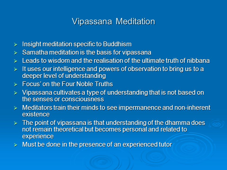 Vipassana Meditation  Insight meditation specific to Buddhism  Samatha meditation is the basis for vipassana  Leads to wisdom and the realisation of the ultimate truth of nibbana  It uses our intelligence and powers of observation to bring us to a deeper level of understanding  Focus' on the Four Noble Truths  Vipassana cultivates a type of understanding that is not based on the senses or consciousness  Meditators train their minds to see impermanence and non-inherent existence  The point of vipassana is that understanding of the dhamma does not remain theoretical but becomes personal and related to experience  Must be done in the presence of an experienced tutor