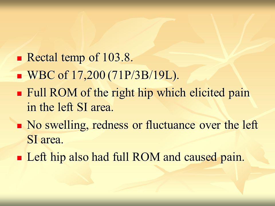 Rectal temp of 103.8. Rectal temp of 103.8. WBC of 17,200 (71P/3B/19L).