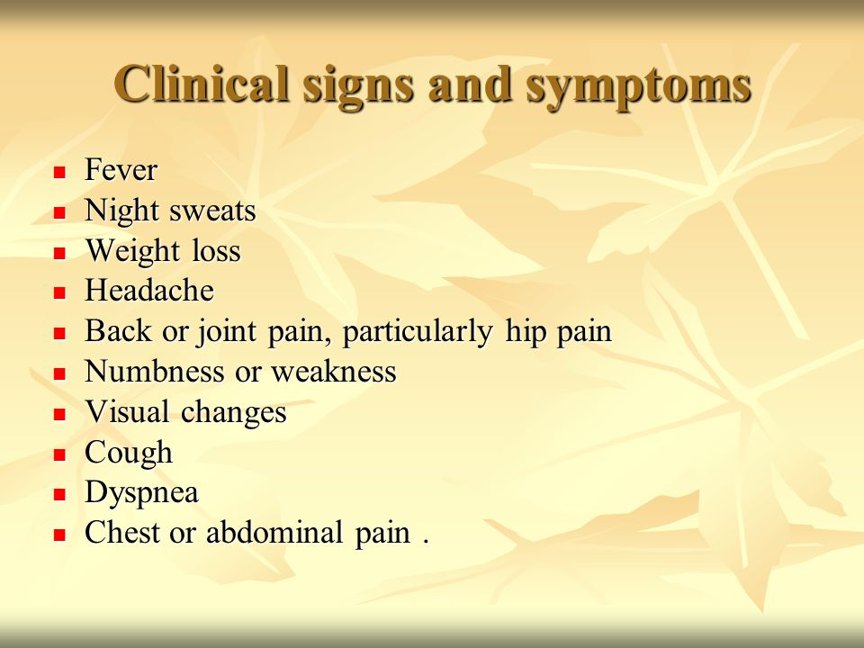 Clinical signs and symptoms Fever Fever Night sweats Night sweats Weight loss Weight loss Headache Headache Back or joint pain, particularly hip pain Back or joint pain, particularly hip pain Numbness or weakness Numbness or weakness Visual changes Visual changes Cough Cough Dyspnea Dyspnea Chest or abdominal pain.