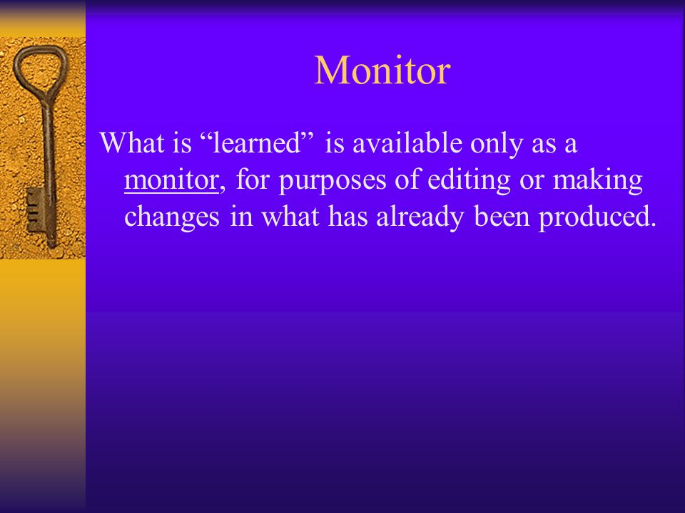 Monitor What is learned is available only as a monitor, for purposes of editing or making changes in what has already been produced.