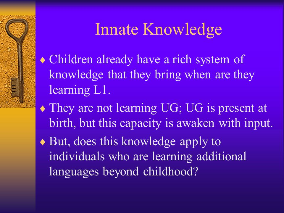 Innate Knowledge  Children already have a rich system of knowledge that they bring when are they learning L1.