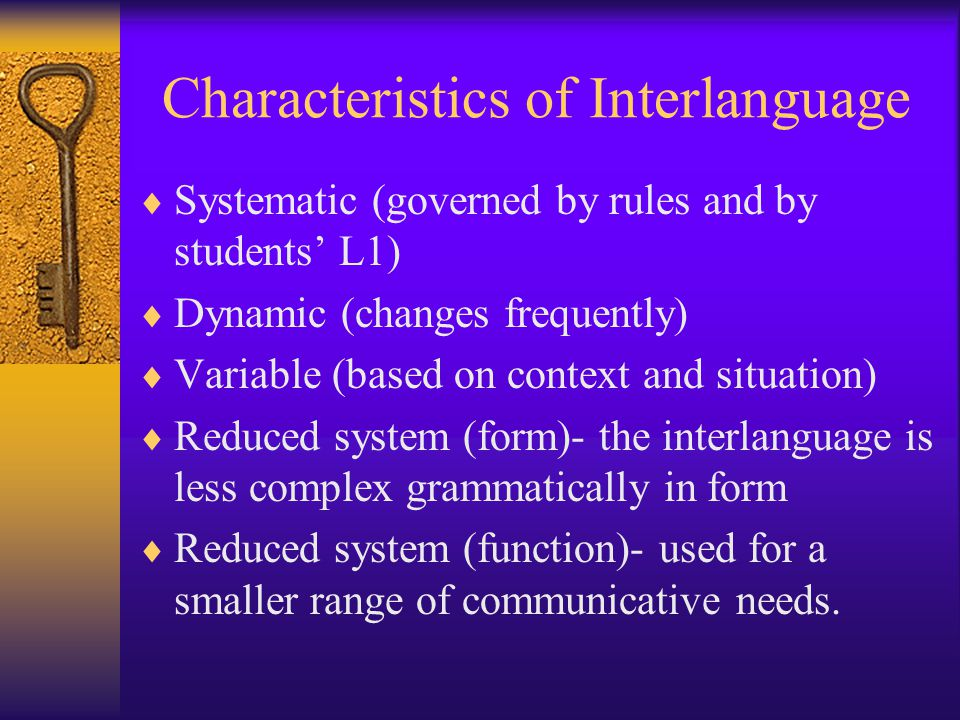 Characteristics of Interlanguage  Systematic (governed by rules and by students' L1)  Dynamic (changes frequently)  Variable (based on context and situation)  Reduced system (form)- the interlanguage is less complex grammatically in form  Reduced system (function)- used for a smaller range of communicative needs.
