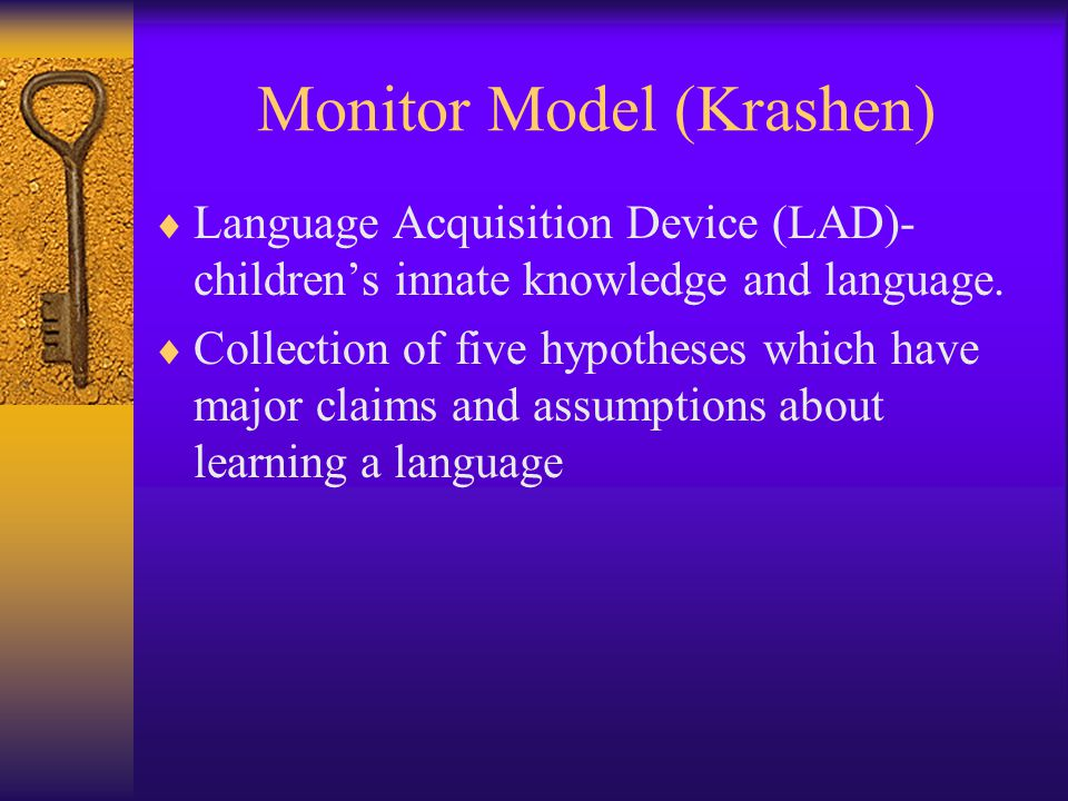 Monitor Model (Krashen)  Language Acquisition Device (LAD)- children's innate knowledge and language.