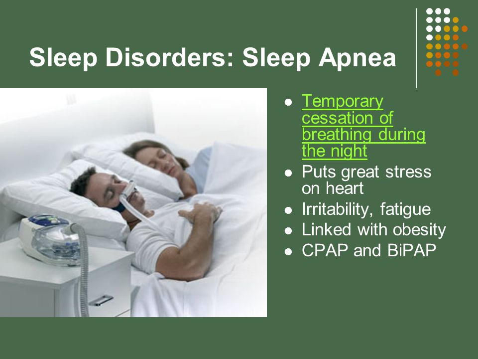 Sleep Disorders: Sleep Apnea Temporary cessation of breathing during the night Temporary cessation of breathing during the night Puts great stress on heart Irritability, fatigue Linked with obesity CPAP and BiPAP