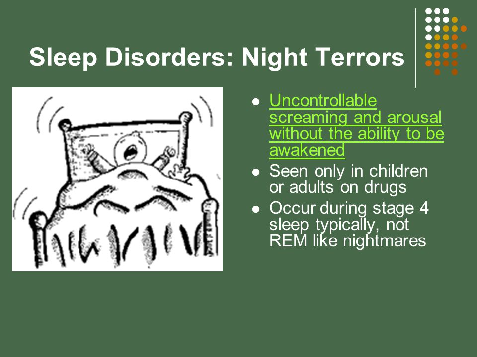 Sleep Disorders: Night Terrors Uncontrollable screaming and arousal without the ability to be awakened Uncontrollable screaming and arousal without the ability to be awakened Seen only in children or adults on drugs Occur during stage 4 sleep typically, not REM like nightmares