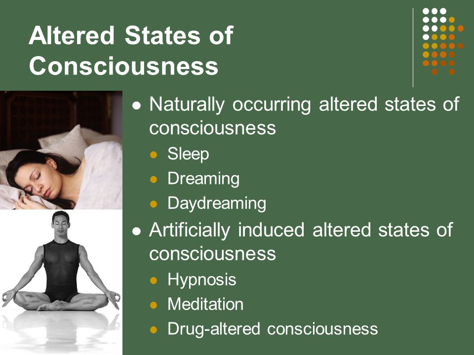 Altered States of Consciousness Naturally occurring altered states of consciousness Sleep Dreaming Daydreaming Artificially induced altered states of consciousness Hypnosis Meditation Drug-altered consciousness