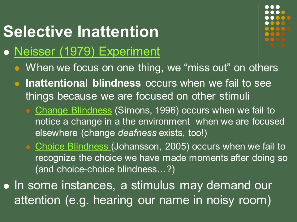 Selective Inattention Neisser (1979) Experiment When we focus on one thing, we miss out on others Inattentional blindness occurs when we fail to see things because we are focused on other stimuli Change Blindness (Simons, 1996) occurs when we fail to notice a change in a the environment when we are focused elsewhere (change deafness exists, too!) Change Blindness Choice Blindness (Johansson, 2005) occurs when we fail to recognize the choice we have made moments after doing so (and choice-choice blindness… ) Choice Blindness In some instances, a stimulus may demand our attention (e.g.