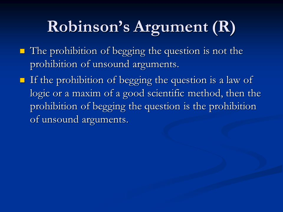 Robinson's Argument (R) The prohibition of begging the question is not the prohibition of unsound arguments. The prohibition of begging the question i