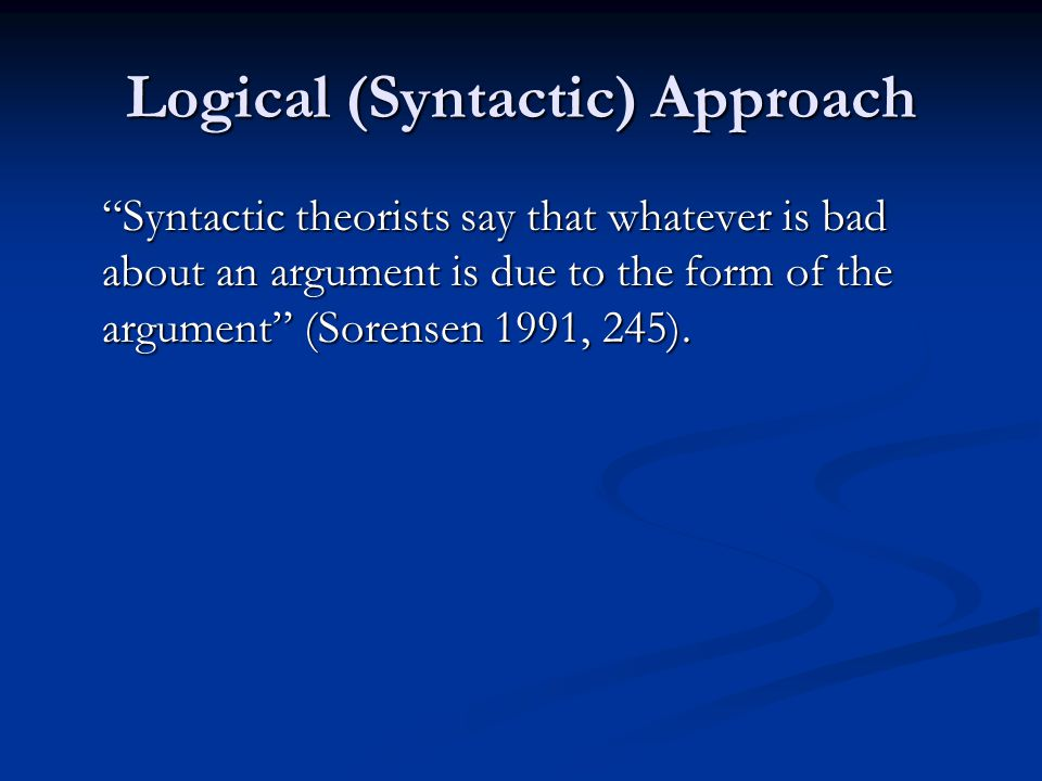 """Syntactic theorists say that whatever is bad about an argument is due to the form of the argument"" (Sorensen 1991, 245)."