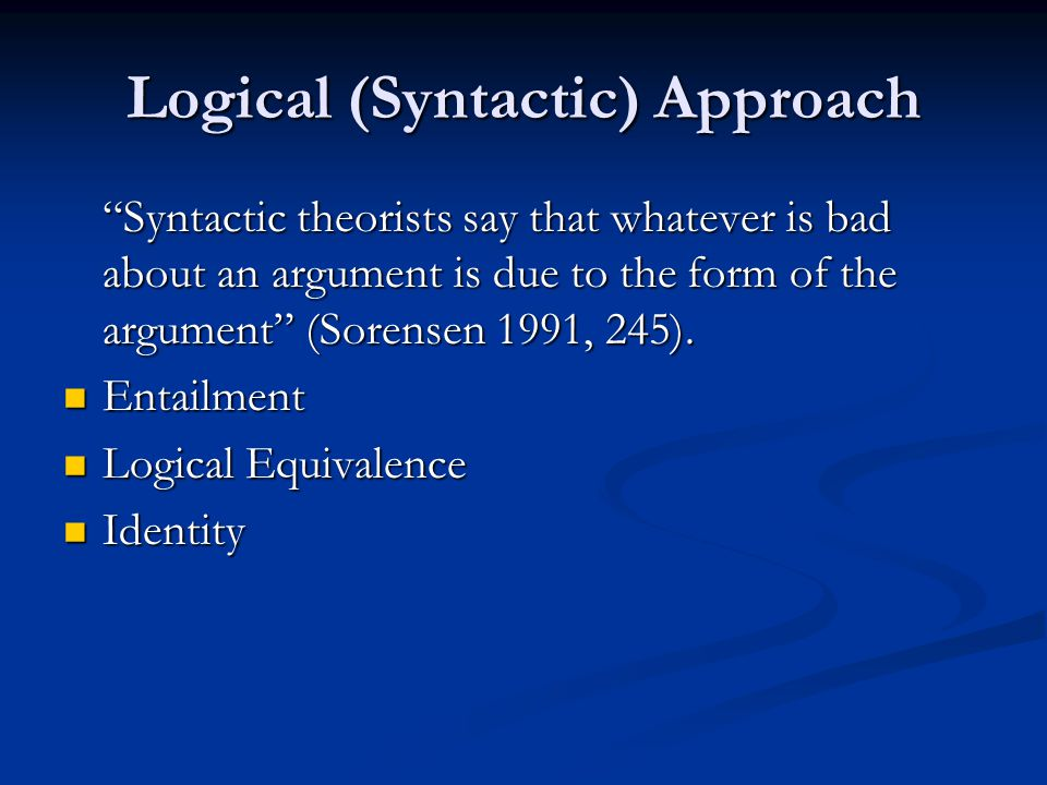 Logical (Syntactic) Approach Syntactic theorists say that whatever is bad about an argument is due to the form of the argument (Sorensen 1991, 245).