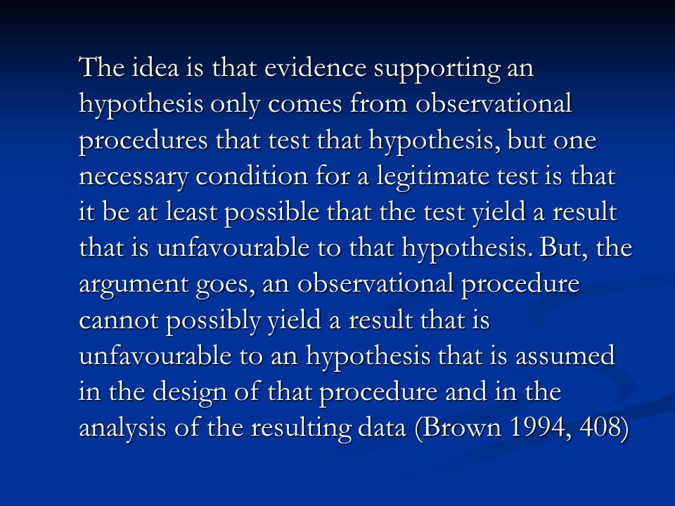 The idea is that evidence supporting an hypothesis only comes from observational procedures that test that hypothesis, but one necessary condition for