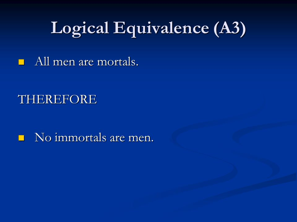 Logical Equivalence (A3) All men are mortals. All men are mortals.THEREFORE No immortals are men.