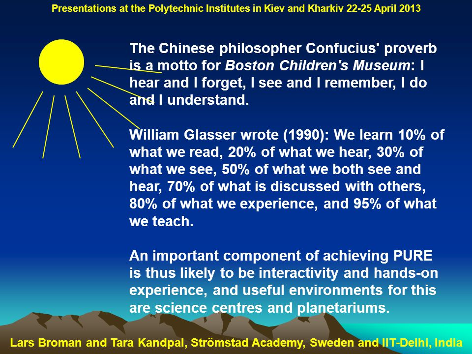 Lars Broman and Tara Kandpal, Strömstad Academy, Sweden and IIT-Delhi, India Presentations at the Polytechnic Institutes in Kiev and Kharkiv 22-25 April 2013 The Chinese philosopher Confucius proverb is a motto for Boston Children s Museum: I hear and I forget, I see and I remember, I do and I understand.