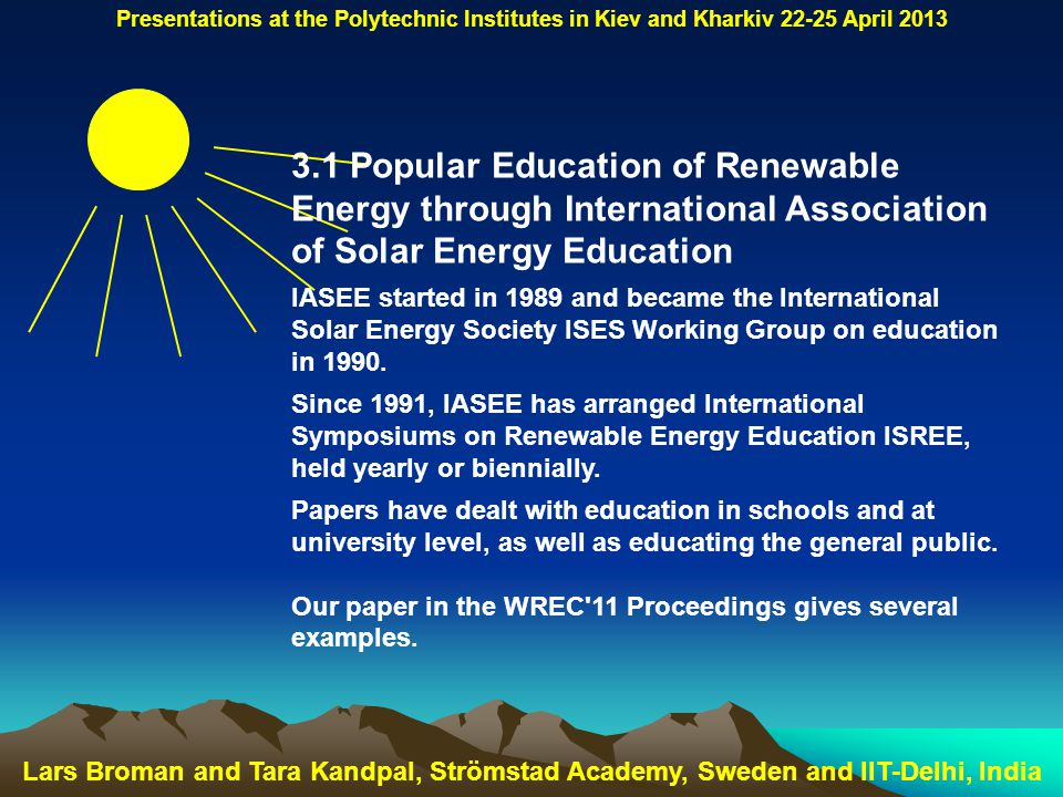 Lars Broman and Tara Kandpal, Strömstad Academy, Sweden and IIT-Delhi, India Presentations at the Polytechnic Institutes in Kiev and Kharkiv 22-25 April 2013 3.1 Popular Education of Renewable Energy through International Association of Solar Energy Education IASEE started in 1989 and became the International Solar Energy Society ISES Working Group on education in 1990.