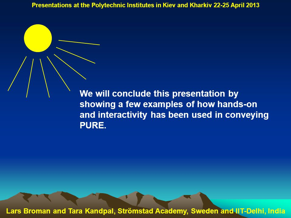 Lars Broman and Tara Kandpal, Strömstad Academy, Sweden and IIT-Delhi, India Presentations at the Polytechnic Institutes in Kiev and Kharkiv 22-25 April 2013 We will conclude this presentation by showing a few examples of how hands-on and interactivity has been used in conveying PURE.