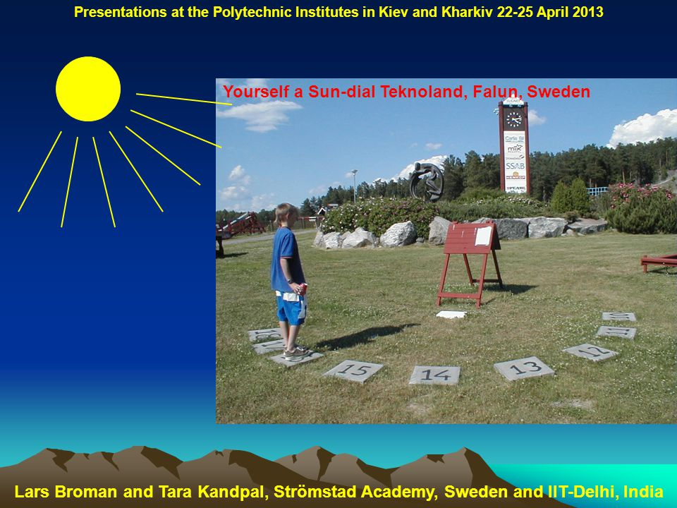 Yourself a Sun-dial Teknoland, Falun, Sweden Lars Broman and Tara Kandpal, Strömstad Academy, Sweden and IIT-Delhi, India Presentations at the Polytechnic Institutes in Kiev and Kharkiv 22-25 April 2013