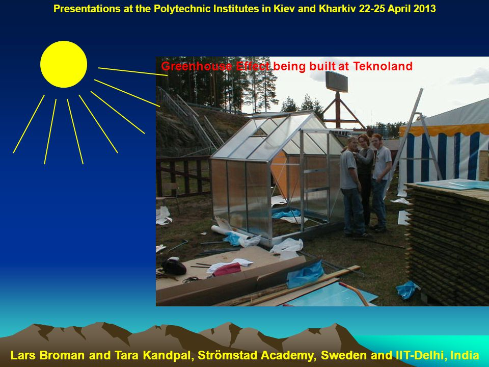 Greenhouse Effect being built at Teknoland Lars Broman and Tara Kandpal, Strömstad Academy, Sweden and IIT-Delhi, India Presentations at the Polytechnic Institutes in Kiev and Kharkiv 22-25 April 2013