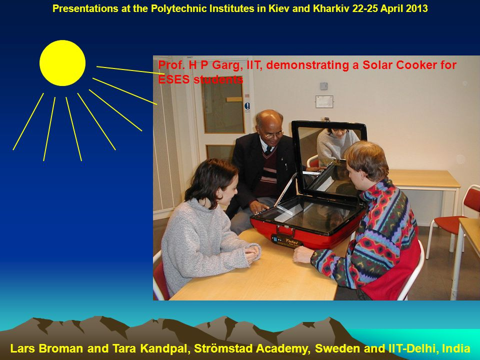 Prof. H P Garg, IIT, demonstrating a Solar Cooker for ESES students Lars Broman and Tara Kandpal, Strömstad Academy, Sweden and IIT-Delhi, India Prese