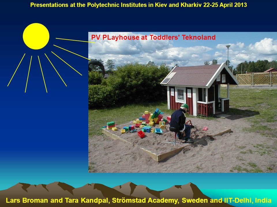 PV PLayhouse at Toddlers Teknoland Lars Broman and Tara Kandpal, Strömstad Academy, Sweden and IIT-Delhi, India Presentations at the Polytechnic Institutes in Kiev and Kharkiv 22-25 April 2013
